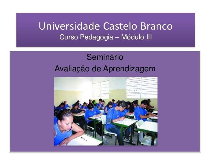 Universidade Castelo BrancoCurso Pedagogia – Módulo III<br />Seminário <br />Avaliação de Aprendizagem<br />