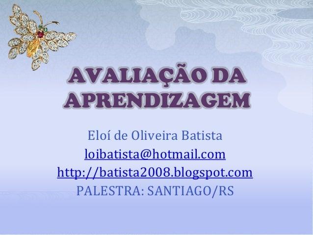 AVALIAÇÃO DA APRENDIZAGEM Eloí de Oliveira Batista loibatista@hotmail.com http://batista2008.blogspot.com PALESTRA: SANTIA...