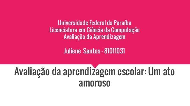 Universidade Federal da Paraíba Licenciatura em Ciência da Computação Avaliação da Aprendizagem Juliene Santos - 81011031 ...