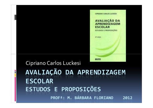AVALIAÇÃO DA APRENDIZAGEM ESCOLAR ESTUDOS E PROPOSIÇÕES PROFª: M. BÁRBARA FLORIANO 2012 Cipriano Carlos Luckesi