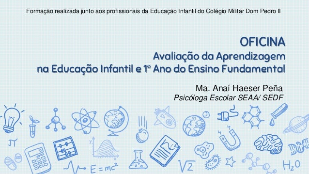 OFICINA Avaliação da Aprendizagem na Educação Infantil e 1º Ano do Ensino Fundamental Ma. Anaí Haeser Peña Psicóloga Escol...