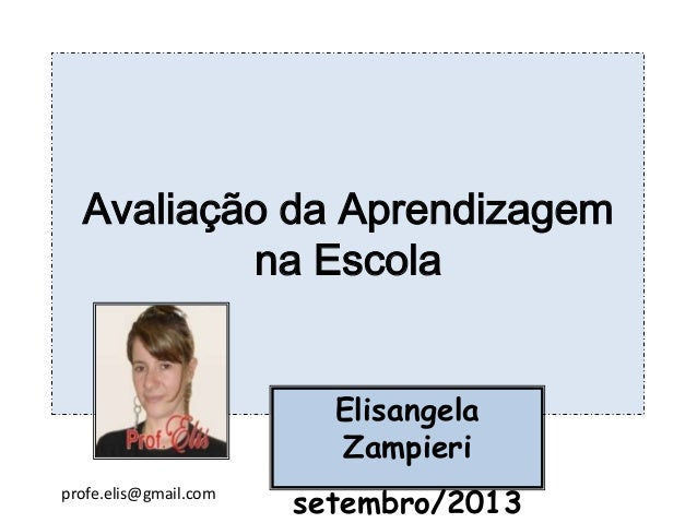Avaliação da Aprendizagem na Escola Elisangela Zampieri setembro/2013profe.elis@gmail.com