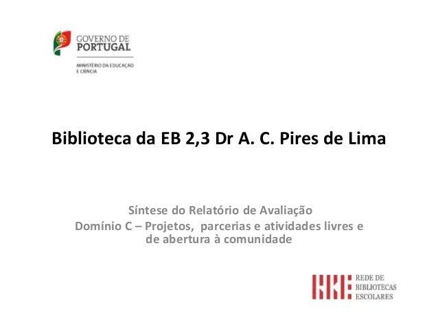 Biblioteca da EB 2,3 Dr A. C. Pires de Lima Síntese do Relatório de Avaliação Domínio C – Projetos, parcerias e atividades...