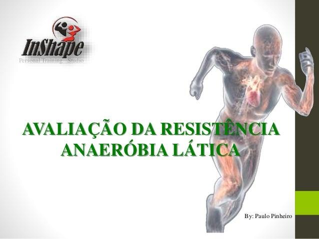 Personal Training Studio AVALIAÇÃO DA RESISTÊNCIA ANAERÓBIA LÁTICA By: Paulo Pinheiro