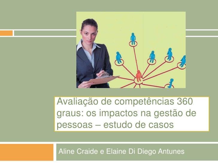 Avaliação de competências 360graus: os impactos na gestão depessoas – estudo de casosAline Craide e Elaine Di Diego Antunes
