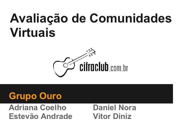 Avaliação de ComunidadesVirtuaisGrupo OuroAdriana Coelho    Daniel NoraEstevão Andrade   Vitor Diniz