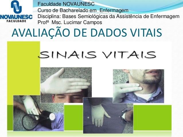 AVALIAÇÃO DE DADOS VITAIS Faculdade NOVAUNESC Curso de Bacharelado em Enfermagem Disciplina: Bases Semiológicas da Assistê...