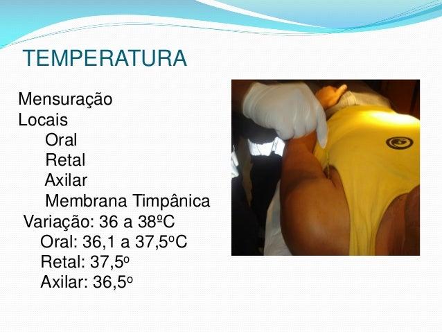 TEMPERATURA Mensuração Locais Oral Retal Axilar Membrana Timpânica Variação: 36 a 38ºC Oral: 36,1 a 37,5oC Retal: 37,5o Ax...