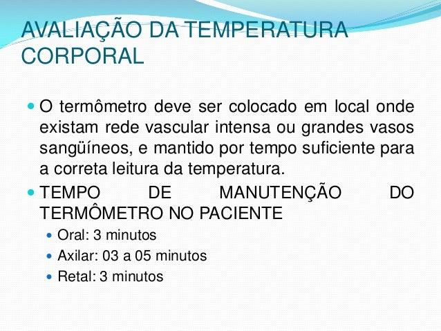 AVALIAÇÃO DA TEMPERATURA CORPORAL  O termômetro deve ser colocado em local onde existam rede vascular intensa ou grandes ...