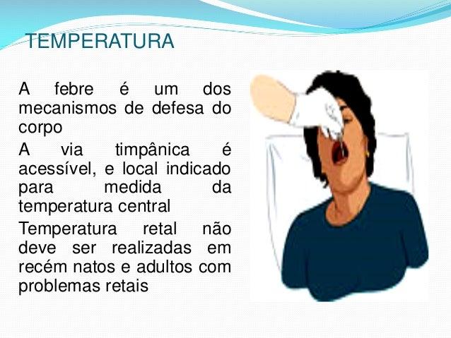 TEMPERATURA A febre é um dos mecanismos de defesa do corpo A via timpânica é acessível, e local indicado para medida da te...