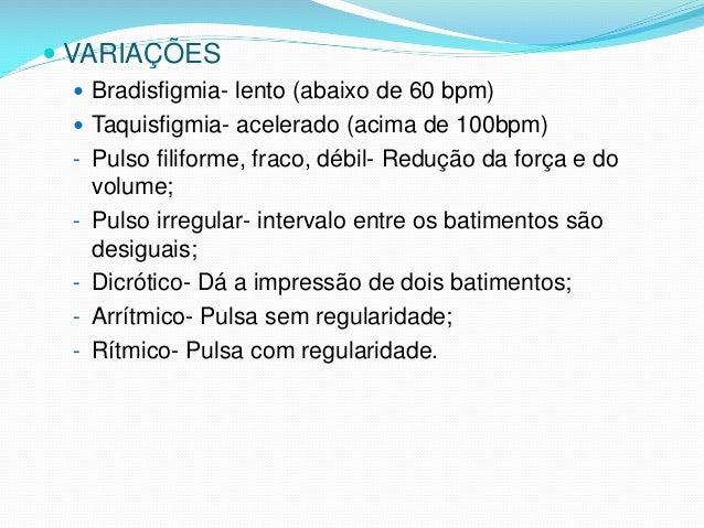  VARIAÇÕES  Bradisfigmia- lento (abaixo de 60 bpm)  Taquisfigmia- acelerado (acima de 100bpm) - Pulso filiforme, fraco,...