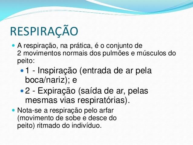 RESPIRAÇÃO  A respiração, na prática, é o conjunto de 2 movimentos normais dos pulmões e músculos do peito:  1 - Inspira...