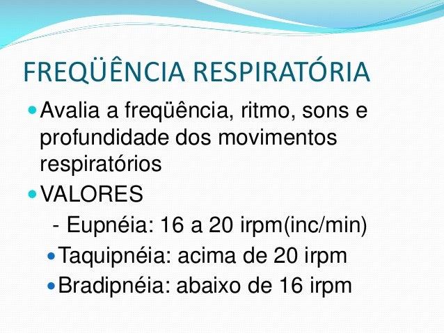 FREQÜÊNCIA RESPIRATÓRIA Avalia a freqüência, ritmo, sons e profundidade dos movimentos respiratórios VALORES - Eupnéia: ...
