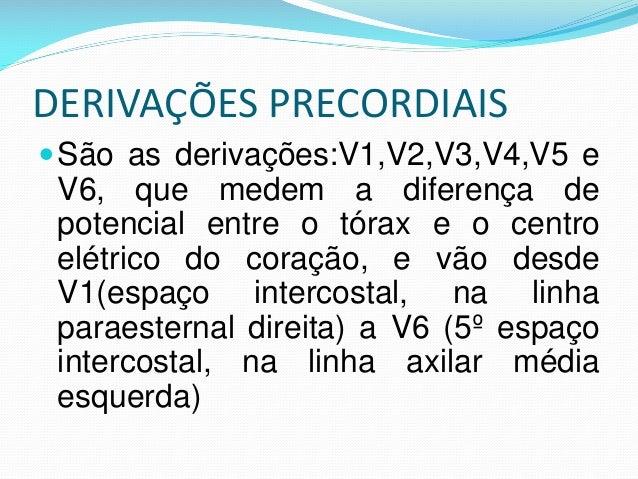 DERIVAÇÕES PRECORDIAIS São as derivações:V1,V2,V3,V4,V5 e V6, que medem a diferença de potencial entre o tórax e o centro...