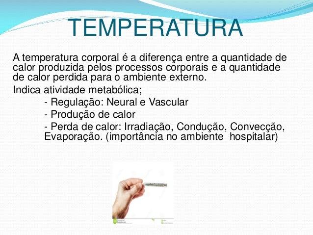 TEMPERATURA A temperatura corporal é a diferença entre a quantidade de calor produzida pelos processos corporais e a quant...