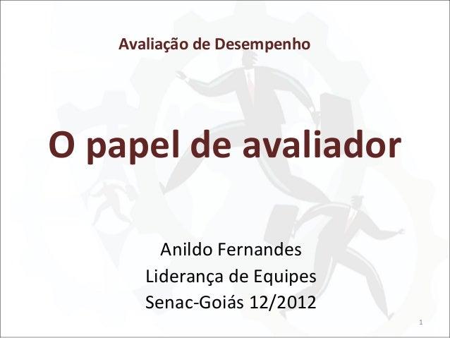 Avaliação de DesempenhoO papel de avaliador        Anildo Fernandes      Liderança de Equipes      Senac-Goiás 12/2012    ...