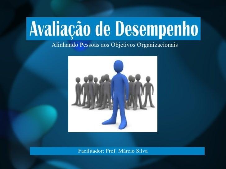Alinhando Pessoas aos Objetivos Organizacionais Facilitador: Prof. Márcio Silva