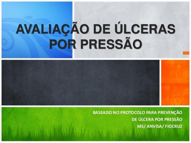 BASEADO NO PROTOCOLO PARA PREVENÇÃO DE ÚLCERA POR PRESSÃO MS/ ANVISA/ FIOCRUZ AVALIAÇÃO DE ÚLCERAS POR PRESSÃO
