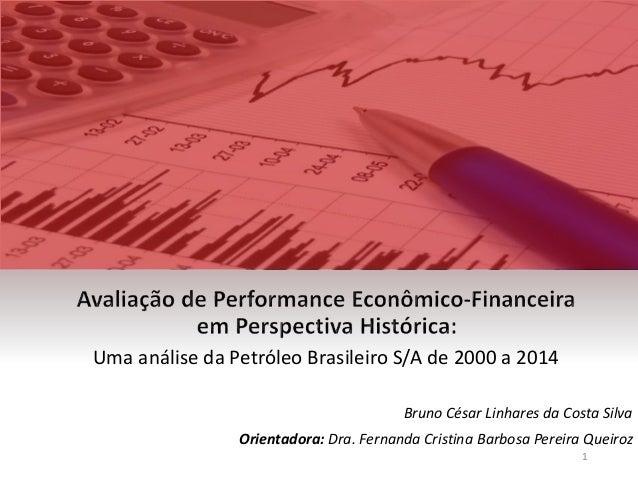 Uma análise da Petróleo Brasileiro S/A de 2000 a 2014 Bruno César Linhares da Costa Silva Orientadora: Dra. Fernanda Crist...