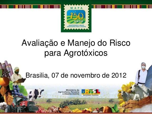 Avaliação e Manejo do Risco      para AgrotóxicosBrasilia, 07 de novembro de 2012