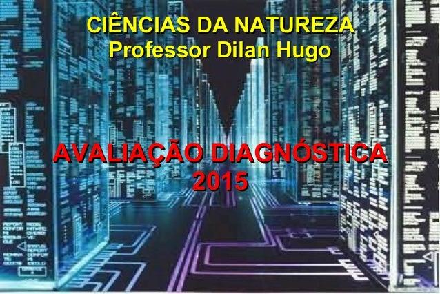 CIÊNCIAS DA NATUREZACIÊNCIAS DA NATUREZA Professor Dilan HugoProfessor Dilan Hugo AVALIAÇÃO DIAGNÓSTICAAVALIAÇÃO DIAGNÓSTI...