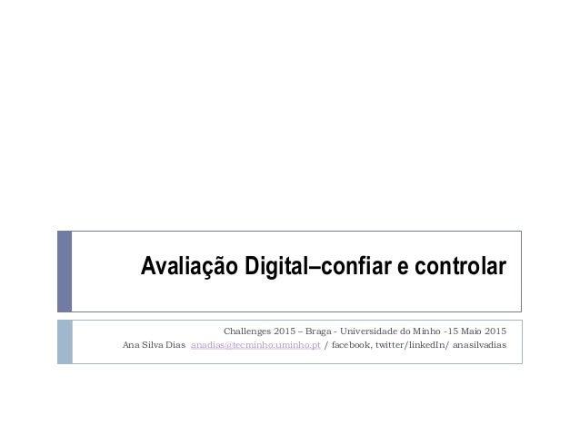 Avaliação Digital–confiar e controlar Challenges 2015 – Braga - Universidade do Minho -15 Maio 2015 Ana Silva Dias anadias...