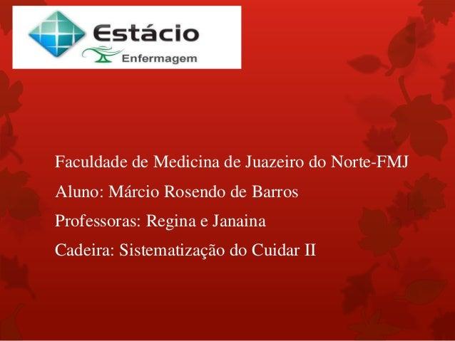 Faculdade de Medicina de Juazeiro do Norte-FMJ  Aluno: Márcio Rosendo de Barros  Professoras: Regina e Janaina  Cadeira: S...