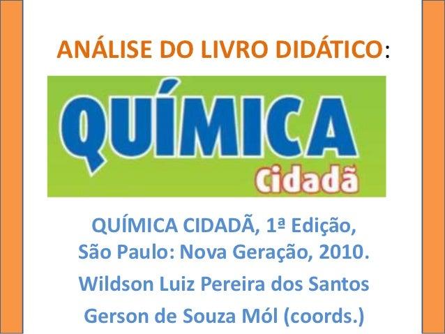 ANÁLISE DO LIVRO DIDÁTICO:  QUÍMICA CIDADÃ, 1ª Edição, São Paulo: Nova Geração, 2010. Wildson Luiz Pereira dos Santos Gers...