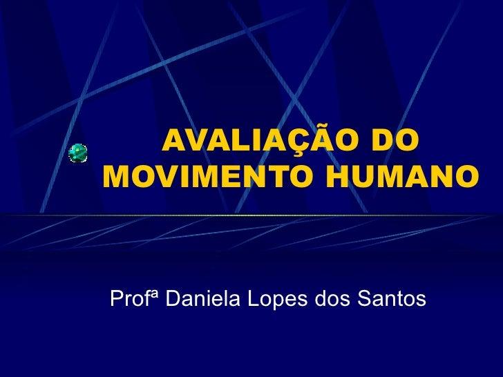 AVALIAÇÃO DO MOVIMENTO HUMANO Profª Daniela Lopes dos Santos
