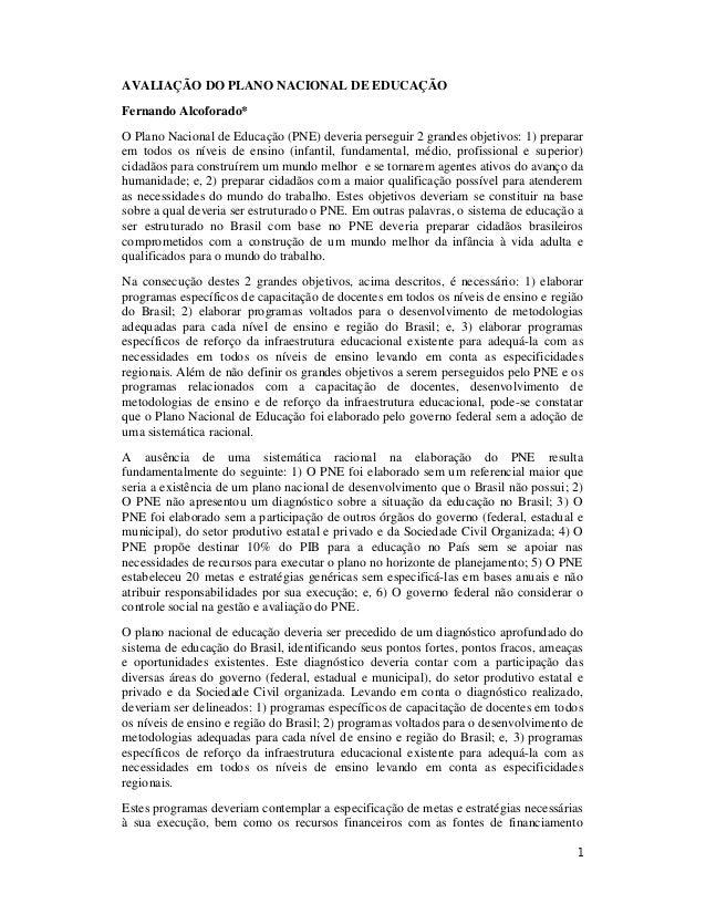 1 AVALIAÇÃO DO PLANO NACIONAL DE EDUCAÇÃO Fernando Alcoforado* O Plano Nacional de Educação (PNE) deveria perseguir 2 gran...