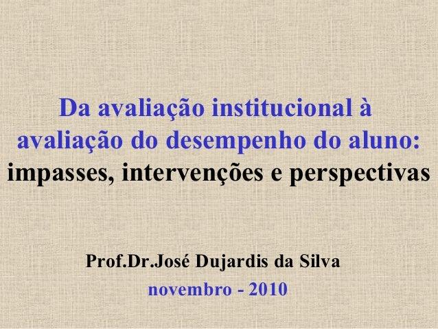 Da avaliação institucional à avaliação do desempenho do aluno: impasses, intervenções e perspectivas Prof.Dr.José Dujardis...
