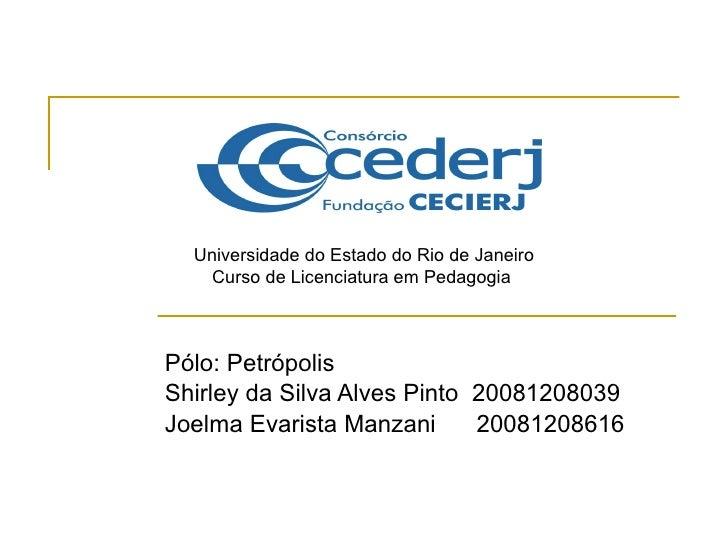 Pólo: Petrópolis Shirley da Silva Alves Pinto  20081208039 Joelma Evarista Manzani  20081208616  Universidade do Estado do...