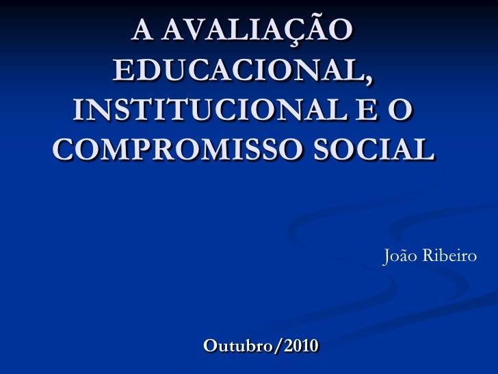 A AVALIAÇÃO EDUCACIONAL, INSTITUCIONAL E O COMPROMISSO SOCIAL<br />João Ribeiro<br />Outubro/2010<br />