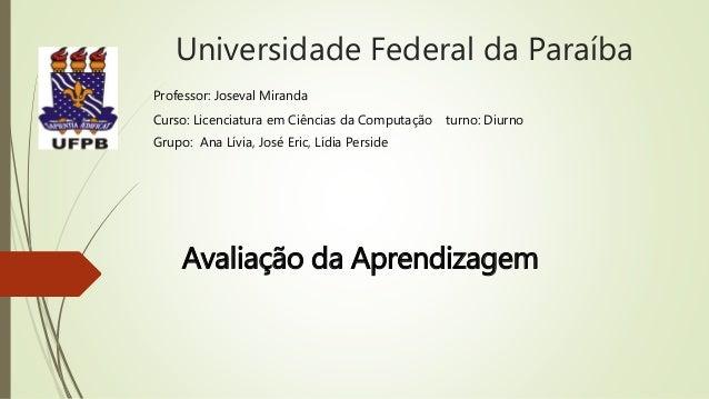 Universidade Federal da Paraíba Avaliação da Aprendizagem Professor: Joseval Miranda Curso: Licenciatura em Ciências da Co...