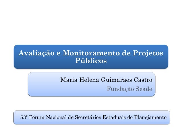 Avaliação e Monitoramento de Projetos              Públicos                Maria Helena Guimarães Castro                  ...
