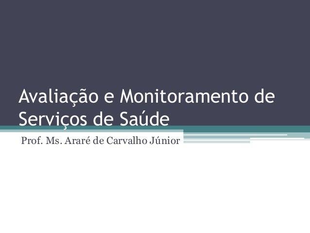 Avaliação e Monitoramento de Serviços de Saúde Prof. Ms. Araré de Carvalho Júnior