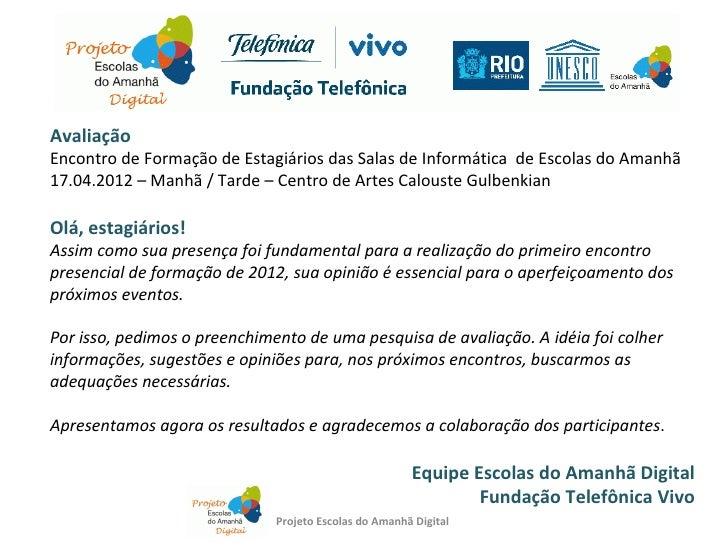 AvaliaçãoEncontro de Formação de Estagiários das Salas de Informática de Escolas do Amanhã17.04.2012 – Manhã / Tarde – Cen...