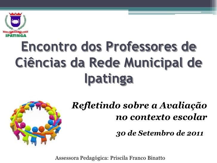 Encontro dos Professores de Ciências da Rede Municipal de Ipatinga<br />Refletindo sobre a Avaliação <br />no contexto esc...