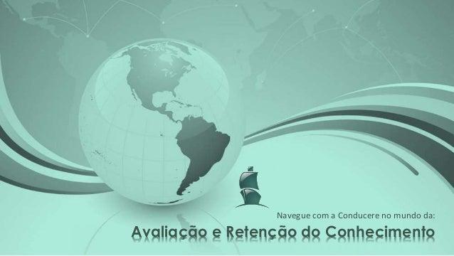 Avaliação e Retenção do Conhecimento Navegue com a Conducere no mundo da: