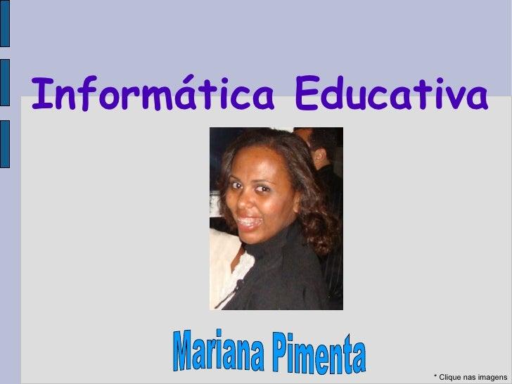 Informática Educativa * Clique nas imagens Mariana Pimenta