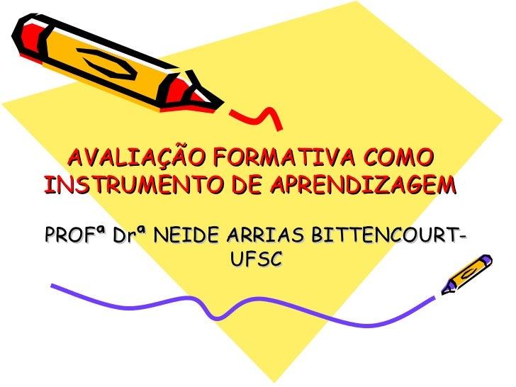 AVALIAÇÃO FORMATIVA COMO INSTRUMENTO DE APRENDIZAGEM PROFª Drª NEIDE ARRIAS BITTENCOURT-UFSC