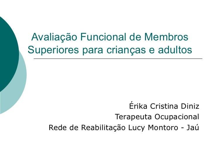 Avaliação Funcional de Membros Superiores para crianças e adultos Érika Cristina Diniz Terapeuta Ocupacional Rede de Reabi...