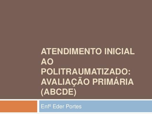 ATENDIMENTO INICIAL AO POLITRAUMATIZADO: AVALIAÇÃO PRIMÁRIA (ABCDE) Enfº Eder Portes