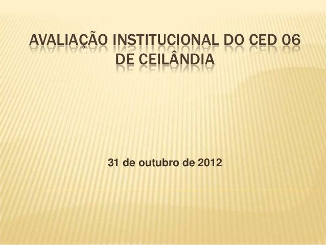 AVALIAÇÃO INSTITUCIONAL DO CED 06           DE CEILÂNDIA         31 de outubro de 2012