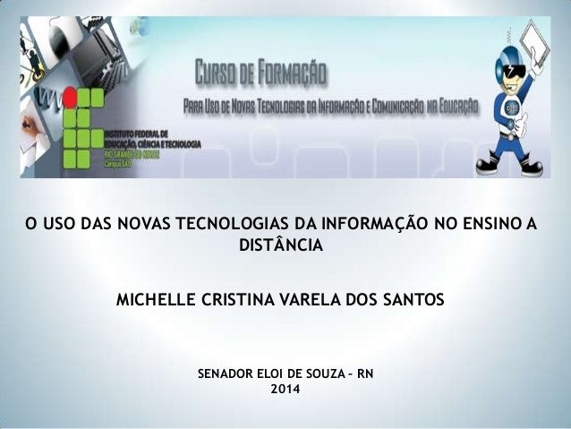 O USO DAS NOVAS TECNOLOGIAS DA INFORMAÇÃO NO ENSINO A DISTÂNCIA MICHELLE CRISTINA VARELA DOS SANTOS  SENADOR ELOI DE SOUZA...