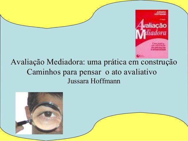 Avaliação Mediadora: uma prática em construção    Caminhos para pensar o ato avaliativo               Jussara Hoffmann