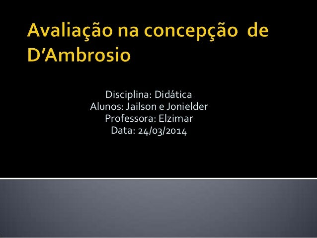 Disciplina: Didática Alunos: Jailson e Jonielder Professora: Elzimar Data: 24/03/2014