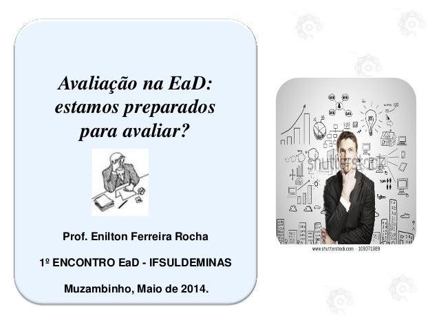 Avaliação na EaD: estamos preparados para avaliar? Prof. Enilton Ferreira Rocha 1º ENCONTRO EaD - IFSULDEMINAS Muzambinho,...
