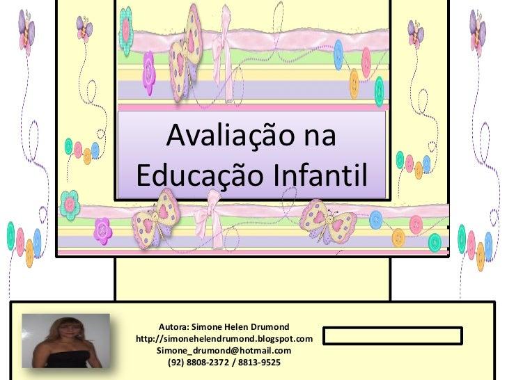 Avaliação naEducação Infantil      Autora: Simone Helen Drumondhttp://simonehelendrumond.blogspot.com     Simone_drumond@h...