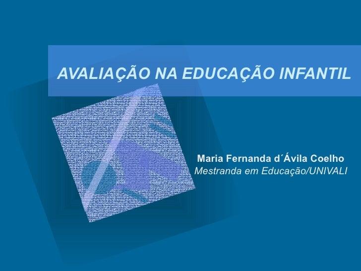 AVALIAÇÃO NA EDUCAÇÃO INFANTIL             Maria Fernanda d´Ávila Coelho             Mestranda em Educação/UNIVALI